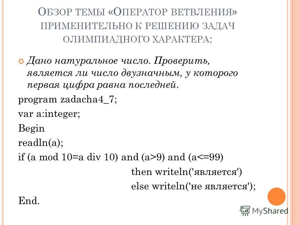 О БЗОР ТЕМЫ «О ПЕРАТОР ВЕТВЛЕНИЯ » ПРИМЕНИТЕЛЬНО К РЕШЕНИЮ ЗАДАЧ ОЛИМПИАДНОГО ХАРАКТЕРА : Дано натуральное число. Проверить, является ли число двузначным, у которого первая цифра равна последней. program zadacha4_7; var a:integer; Begin readln(a); if