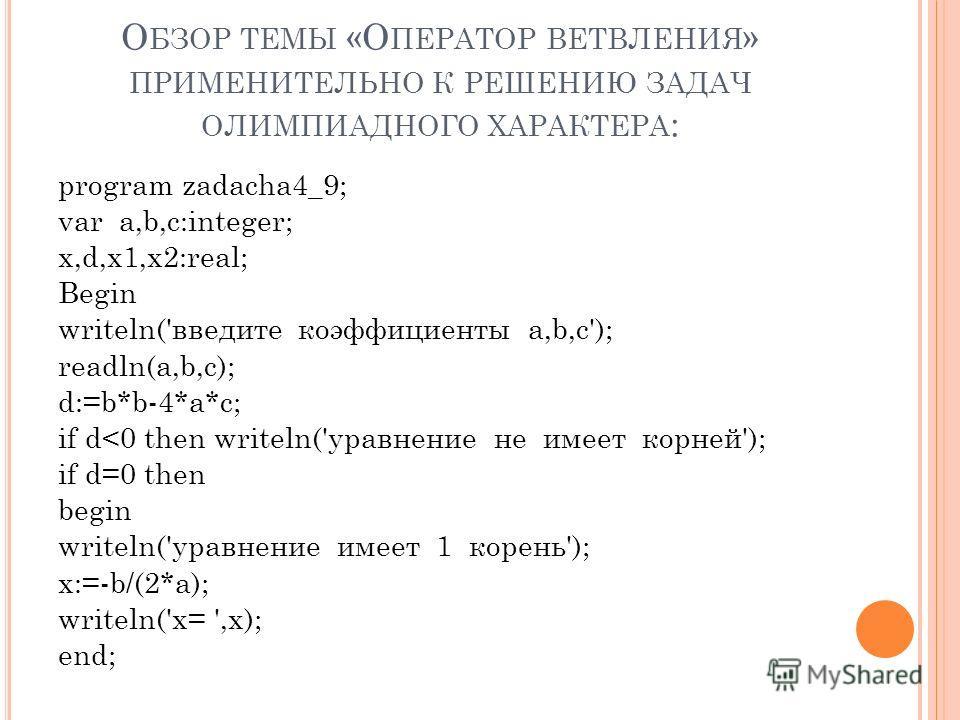 О БЗОР ТЕМЫ «О ПЕРАТОР ВЕТВЛЕНИЯ » ПРИМЕНИТЕЛЬНО К РЕШЕНИЮ ЗАДАЧ ОЛИМПИАДНОГО ХАРАКТЕРА : program zadacha4_9; var a,b,c:integer; x,d,x1,x2:real; Begin writeln('введите коэффициенты а,b,c'); readln(a,b,c); d:=b*b-4*a*c; if d