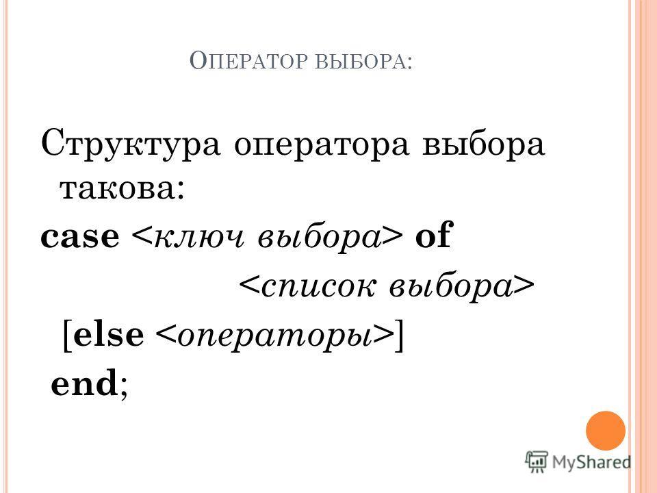 О ПЕРАТОР ВЫБОРА : Структура оператора выбора такова: case of [ else ] end ;