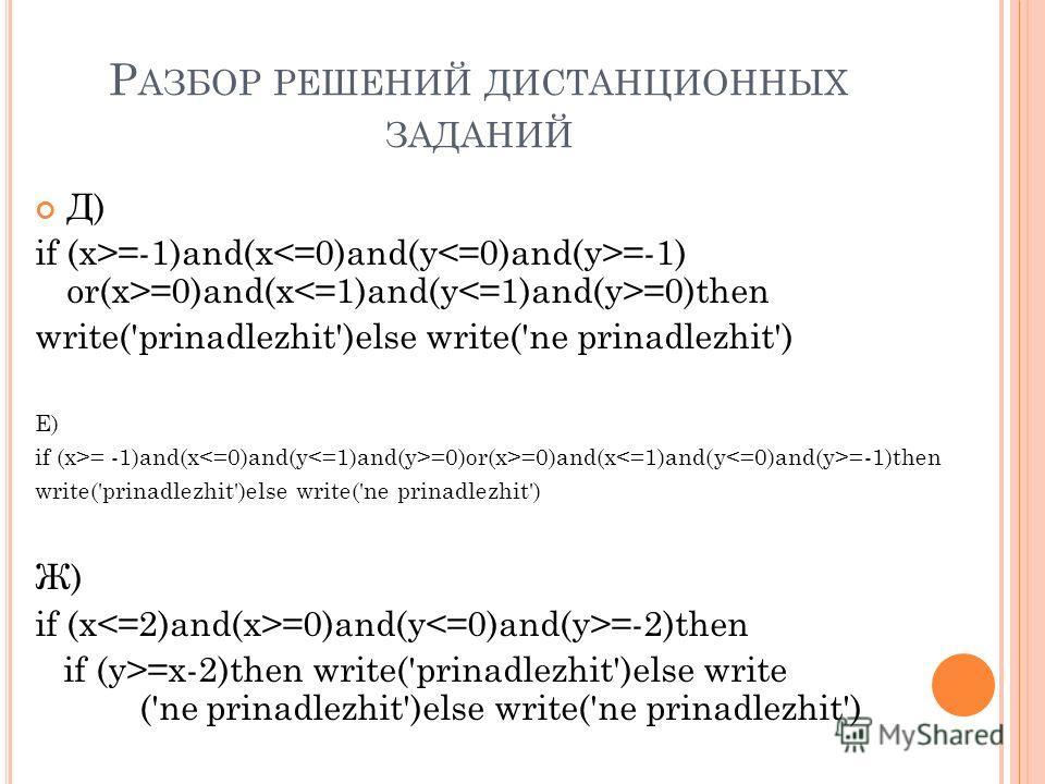 Р АЗБОР РЕШЕНИЙ ДИСТАНЦИОННЫХ ЗАДАНИЙ Д) if (x>=-1)and(x =-1) or(x>=0)and(x =0)then write('prinadlezhit')else write('ne prinadlezhit') Е) if (x>= -1)and(x =0)or(x>=0)and(x =-1)then write('prinadlezhit')else write('ne prinadlezhit') Ж) if (x =0)and(y