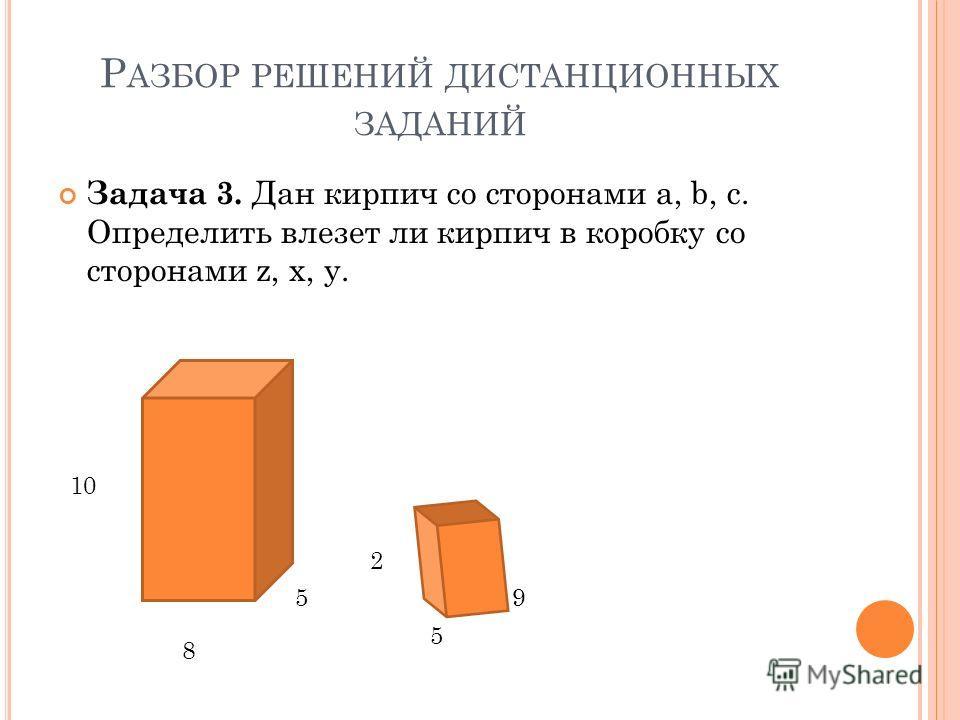Задача 3. Дан кирпич со сторонами a, b, c. Определить влезет ли кирпич в коробку со сторонами z, x, y. 9 5 2 8 5 10