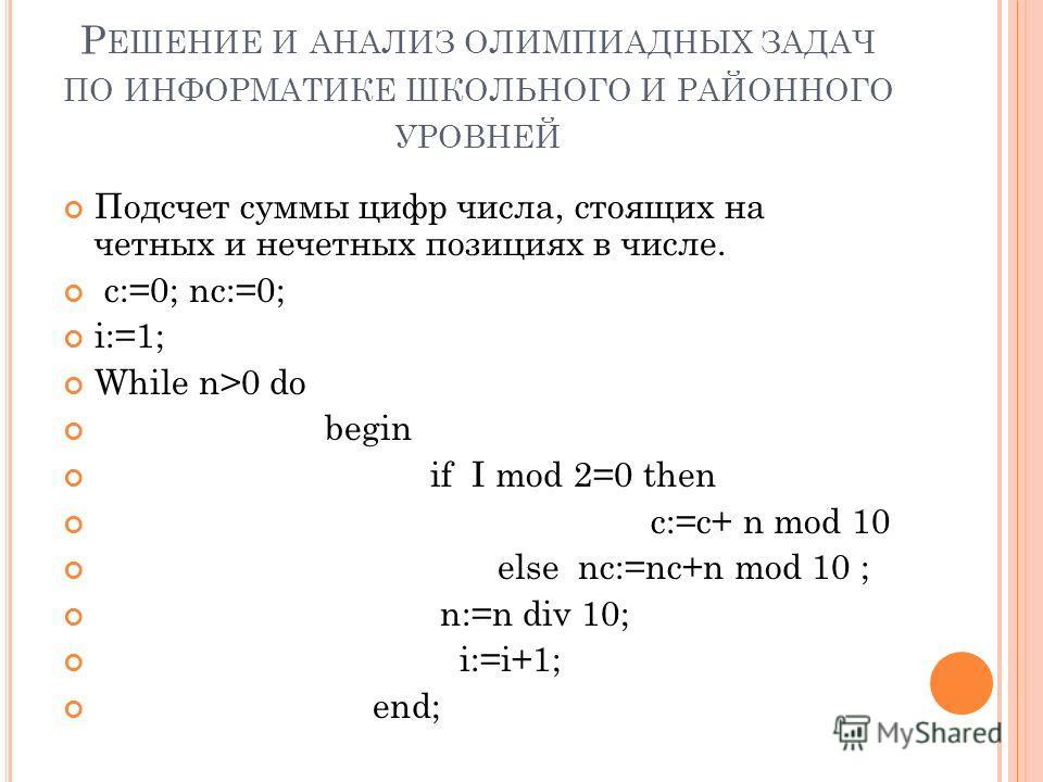Р ЕШЕНИЕ И АНАЛИЗ ОЛИМПИАДНЫХ ЗАДАЧ ПО ИНФОРМАТИКЕ ШКОЛЬНОГО И РАЙОННОГО УРОВНЕЙ Подсчет суммы цифр числа, стоящих на четных и нечетных позициях в числе. c:=0; nc:=0; i:=1; While n>0 do begin if I mod 2=0 then c:=c+ n mod 10 else nc:=nc+n mod 10 ; n: