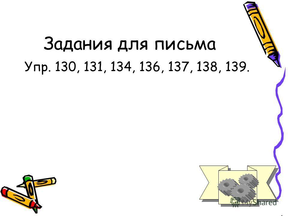 Задания для письма Упр. 130, 131, 134, 136, 137, 138, 139.