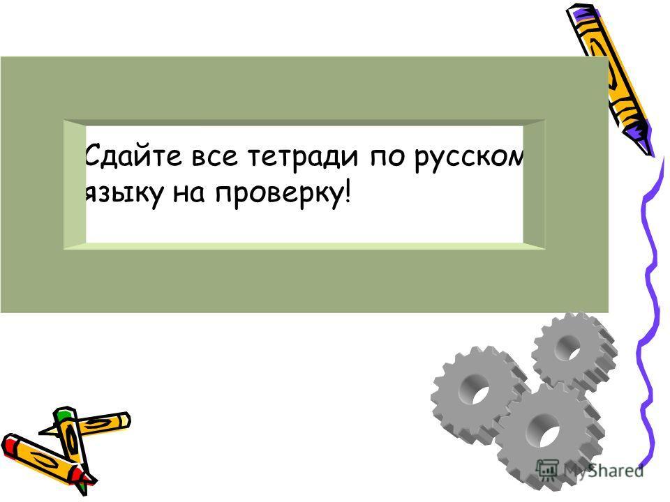 Сдайте все тетради по русскому языку на проверку!