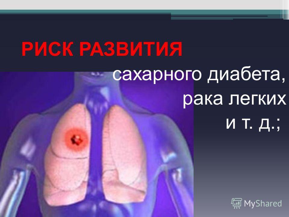 РИСК РАЗВИТИЯ сахарного диабета, рака легких и т. д.;