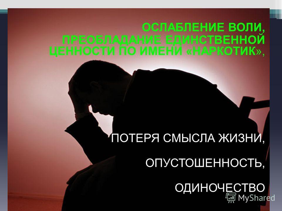 ОСЛАБЛЕНИЕ ВОЛИ, ПРЕОБЛАДАНИЕ ЕДИНСТВЕННОЙ ЦЕННОСТИ ПО ИМЕНИ «НАРКОТИК», ПОТЕРЯ СМЫСЛА ЖИЗНИ, ОПУСТОШЕННОСТЬ, ОДИНОЧЕСТВО