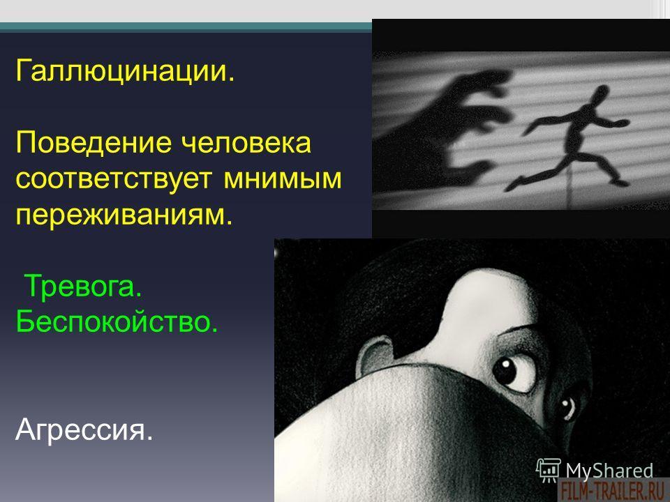 Галлюцинации. Поведение человека соответствует мнимым переживаниям. Тревога. Беспокойство. Агрессия.