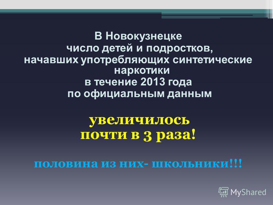 В Новокузнецке число детей и подростков, начавших употребляющих синтетические наркотики в течение 2013 года по официальным данным увеличилось почти в 3 раза! половина из них- школьники!!!