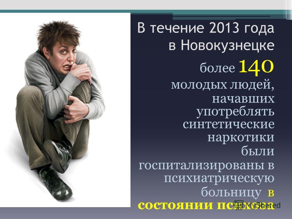 В течение 2013 года в Новокузнецке более 140 молодых людей, начавших употреблять синтетические наркотики были госпитализированы в психиатрическую больницу в состоянии психоза