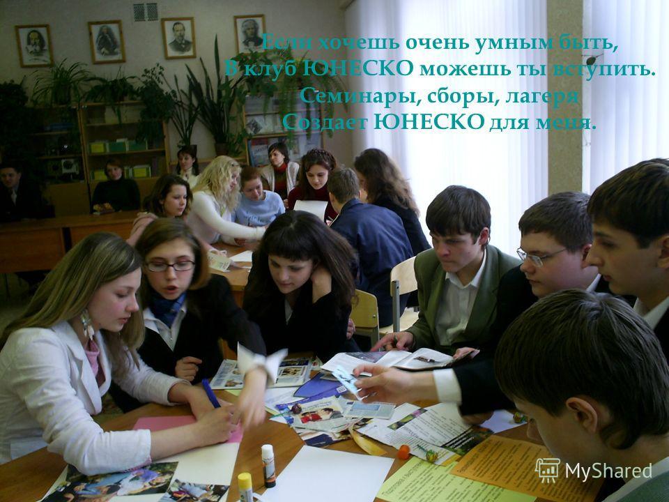 Если хочешь очень умным быть, В клуб ЮНЕСКО можешь ты вступить. Семинары, сборы, лагеря Создает ЮНЕСКО для меня.