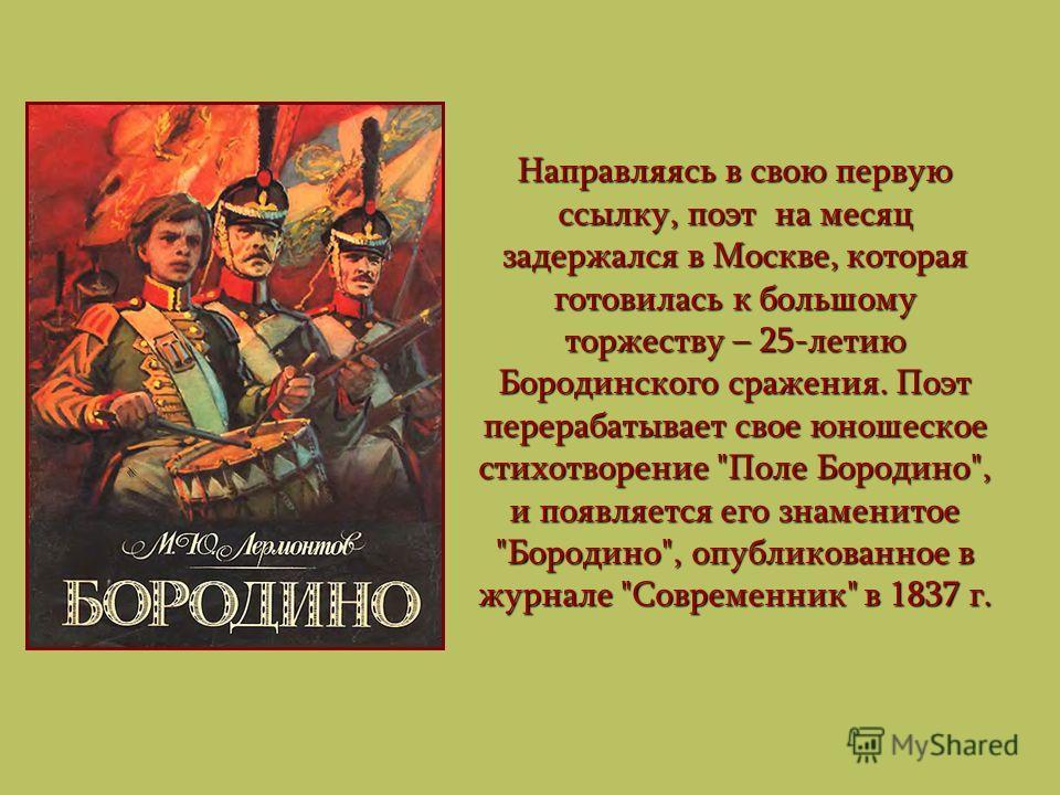 Направляясь в свою первую ссылку, поэт на месяц задержался в Москве, которая готовилась к большому торжеству – 25-летию Бородинского сражения. Поэт перерабатывает свое юношеское стихотворение