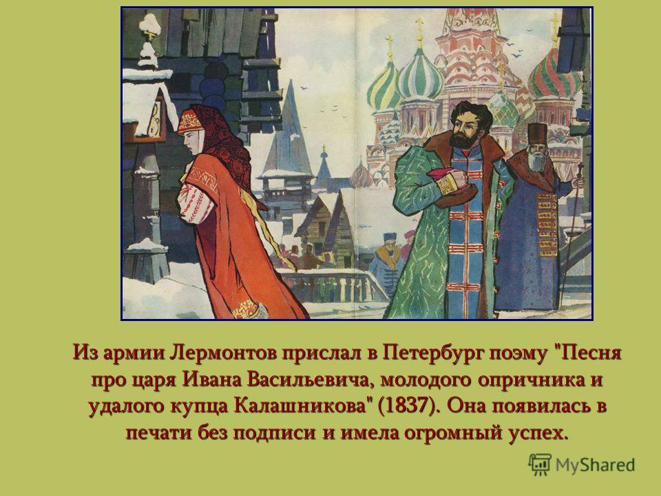 Из армии Лермонтов прислал в Петербург поэму Песня про царя Ивана Васильевича, молодого опричника и удалого купца Калашникова (1837). Она появилась в печати без подписи и имела огромный успех.