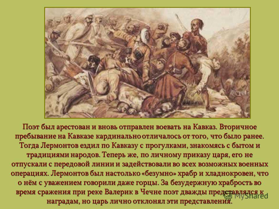 Поэт был арестован и вновь отправлен воевать на Кавказ. Вторичное пребывание на Кавказе кардинально отличалось от того, что было ранее. Тогда Лермонтов ездил по Кавказу с прогулками, знакомясь с бытом и традициями народов. Теперь же, по личному прика