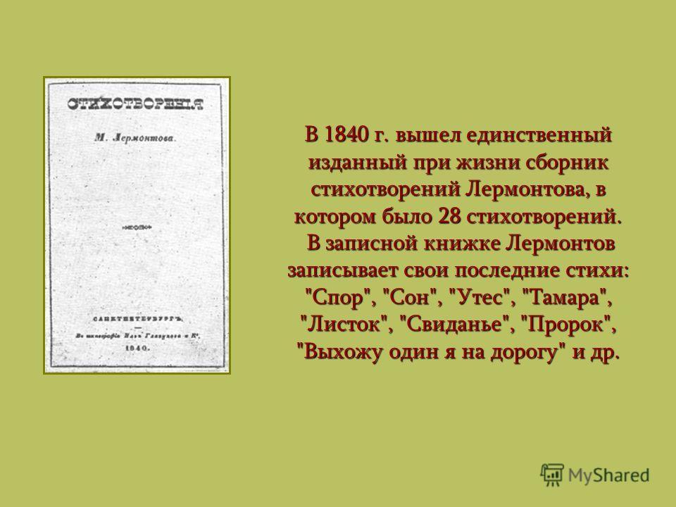 В 1840 г. вышел единственный изданный при жизни сборник стихотворений Лермонтова, в котором было 28 стихотворений. В записной книжке Лермонтов записывает свои последние стихи: