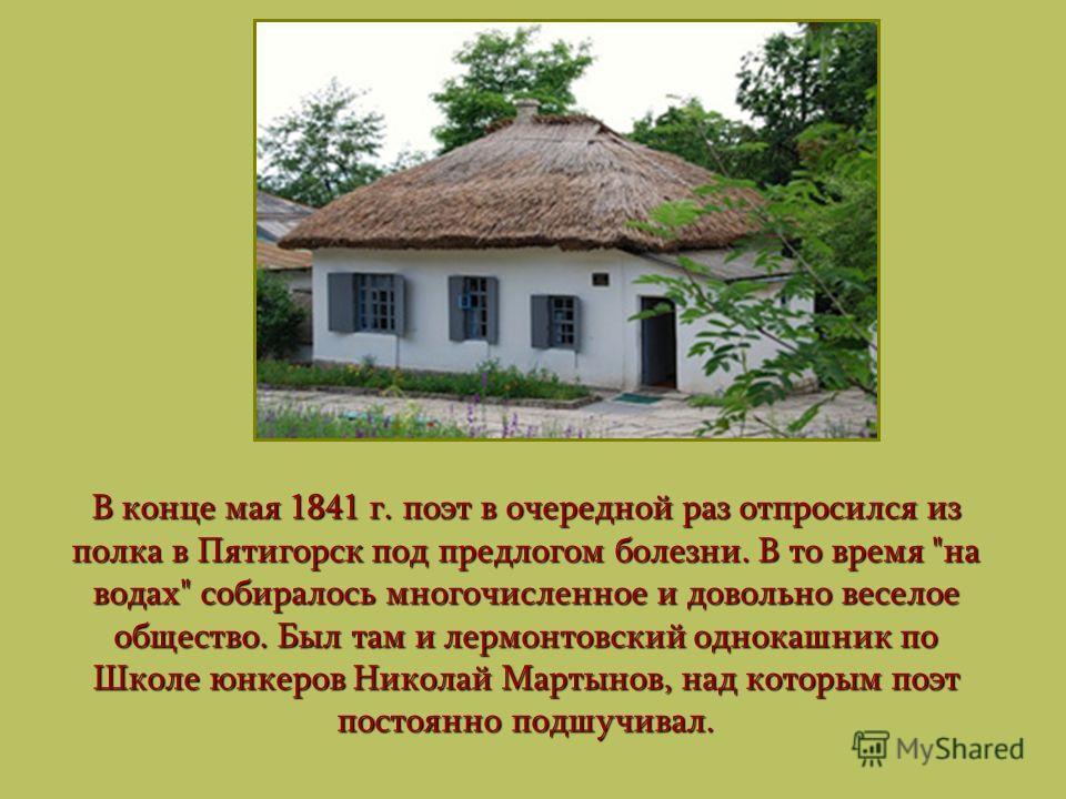 В конце мая 1841 г. поэт в очередной раз отпросился из полка в Пятигорск под предлогом болезни. В то время