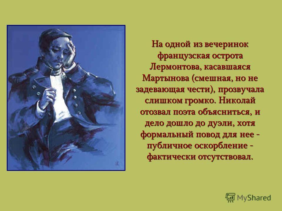 На одной из вечеринок французская острота Лермонтова, касавшаяся Мартынова (смешная, но не задевающая чести), прозвучала слишком громко. Николай отозвал поэта объясниться, и дело дошло до дуэли, хотя формальный повод для нее - публичное оскорбление -