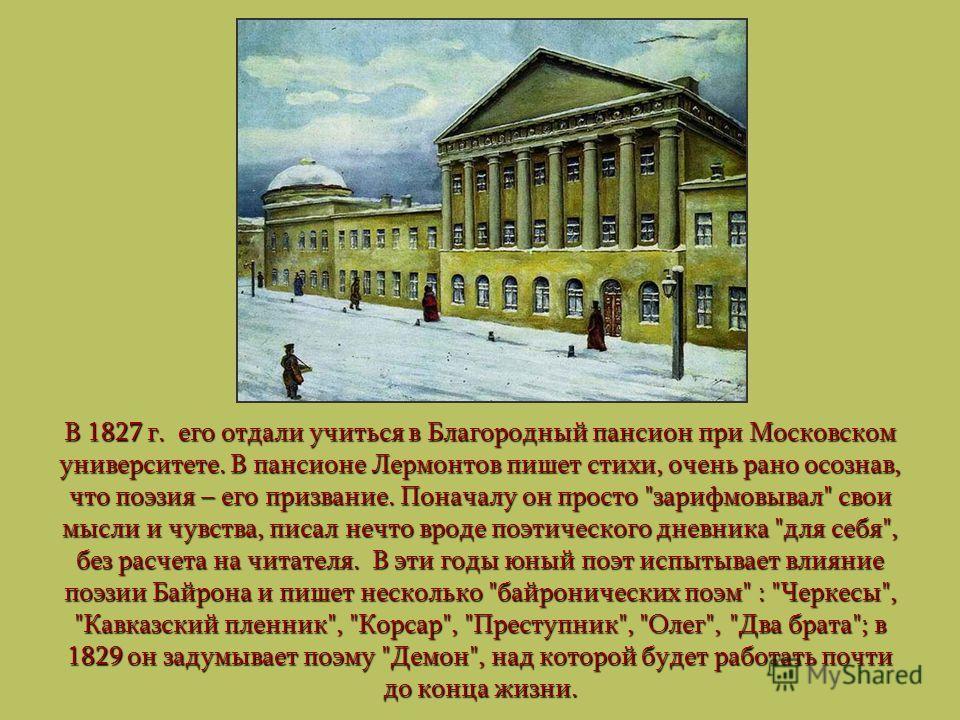 В 1827 г. его отдали учиться в Благородный пансион при Московском университете. В пансионе Лермонтов пишет стихи, очень рано осознав, что поэзия – его призвание. Поначалу он просто