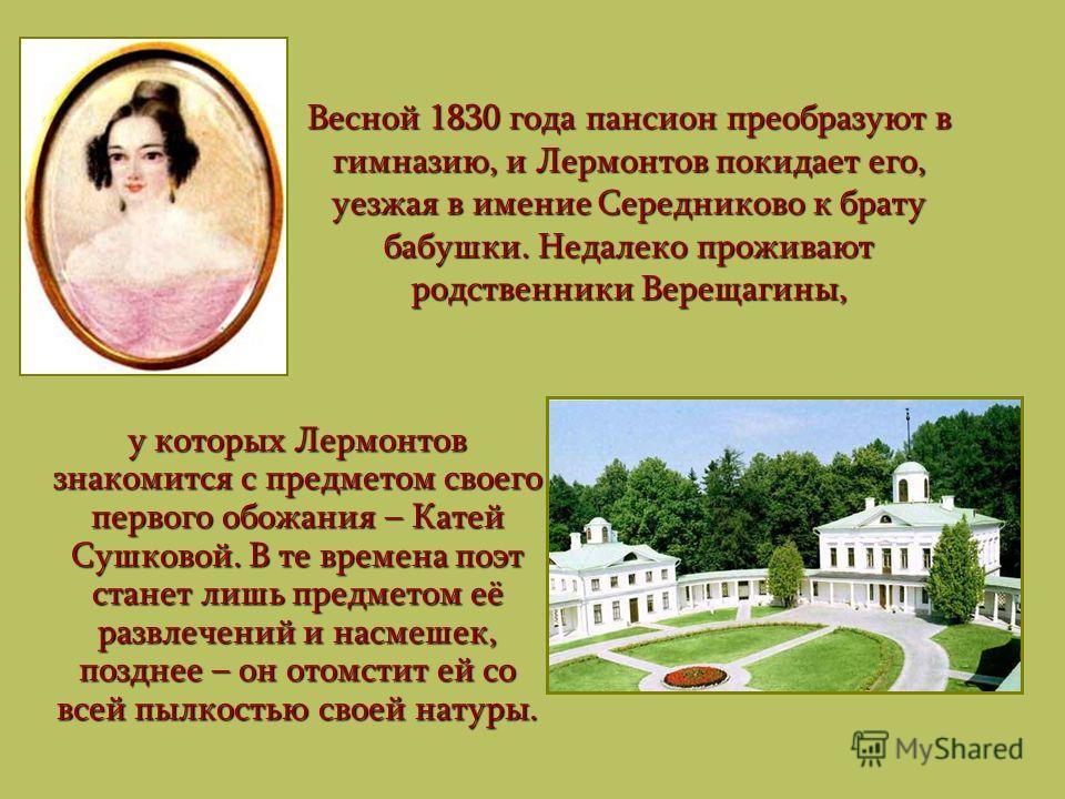 Весной 1830 года пансион преобразуют в гимназию, и Лермонтов покидает его, уезжая в имение Середниково к брату бабушки. Недалеко проживают родственники Верещагины, у которых Лермонтов знакомится с предметом своего первого обожания – Катей Сушковой. В