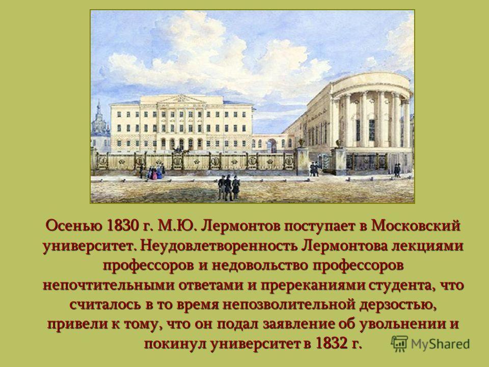 Осенью 1830 г. М.Ю. Лермонтов поступает в Московский университет. Неудовлетворенность Лермонтова лекциями профессоров и недовольство профессоров непочтительными ответами и пререканиями студента, что считалось в то время непозволительной дерзостью, пр