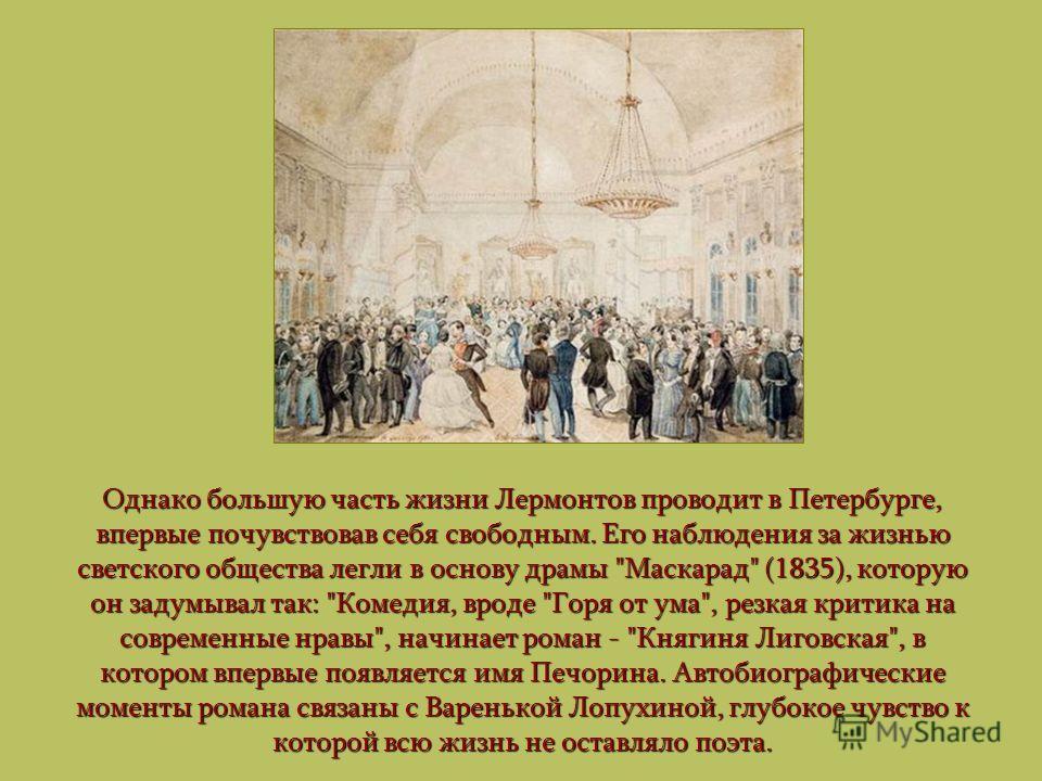 Однако большую часть жизни Лермонтов проводит в Петербурге, впервые почувствовав себя свободным. Его наблюдения за жизнью светского общества легли в основу драмы