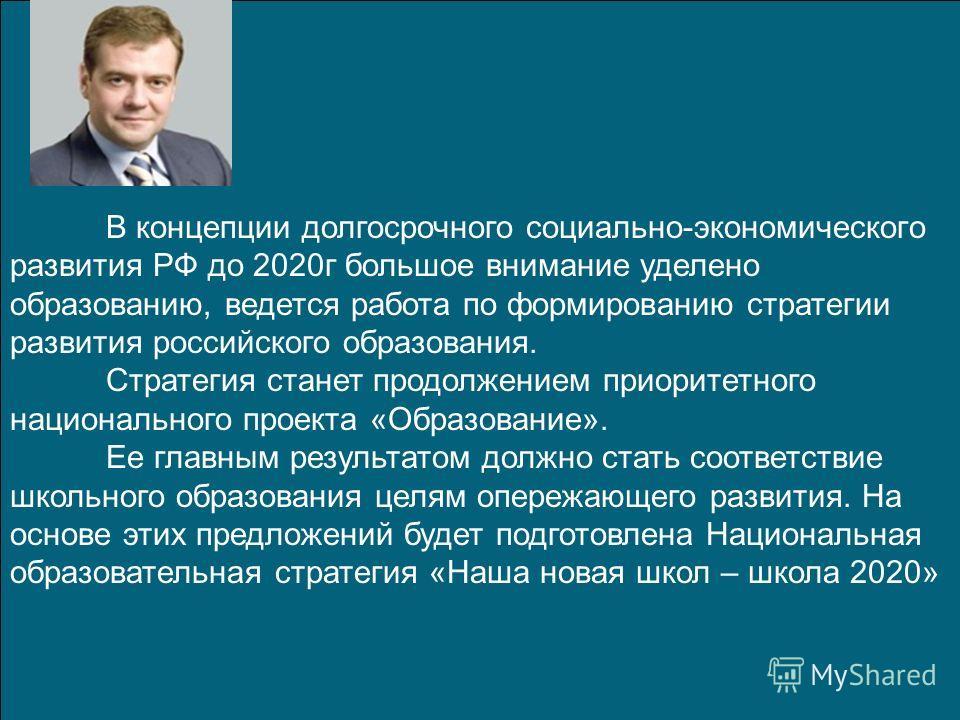 В концепции долгосрочного социально-экономического развития РФ до 2020 г большое внимание уделено образованию, ведется работа по формированию стратегии развития российского образования. Стратегия станет продолжением приоритетного национального проект