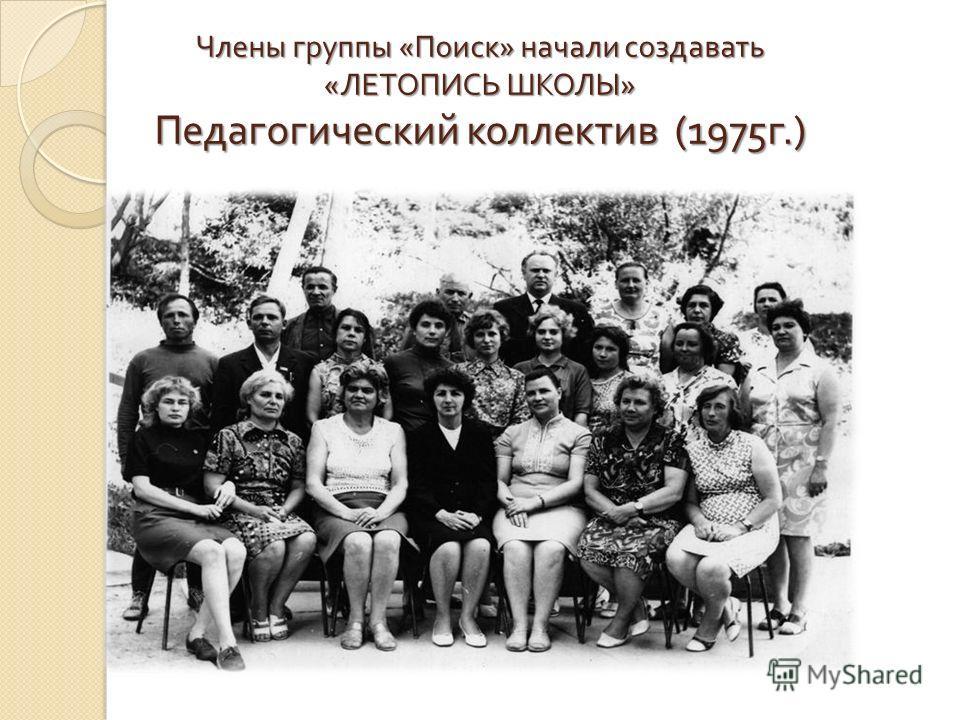 Члены группы « Поиск » начали создавать « ЛЕТОПИСЬ ШКОЛЫ » Педагогический коллектив (1975 г.)