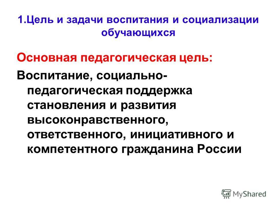 1. Цель и задачи воспитания и социализации обучающихся Основная педагогическая цель: Воспитание, социально- педагогическая поддержка становления и развития высоконравственного, ответственного, инициативного и компетентного гражданина России