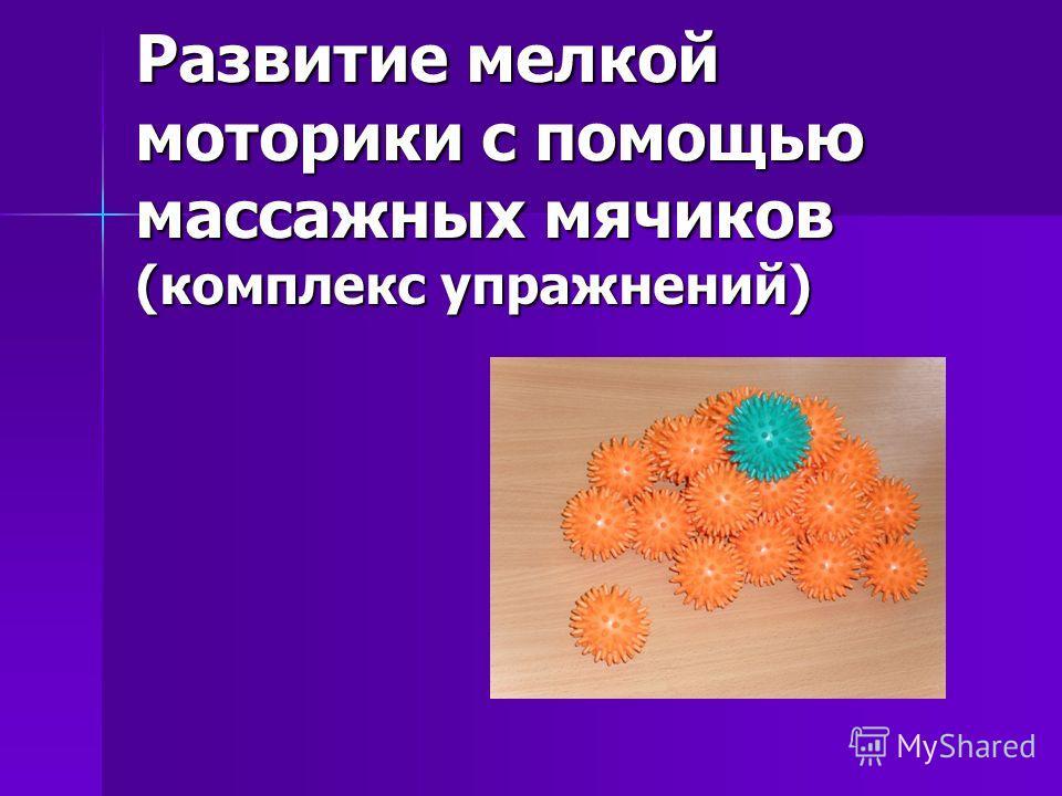 Развитие мелкой моторики с помощью массажных мячиков (комплекс упражнений)