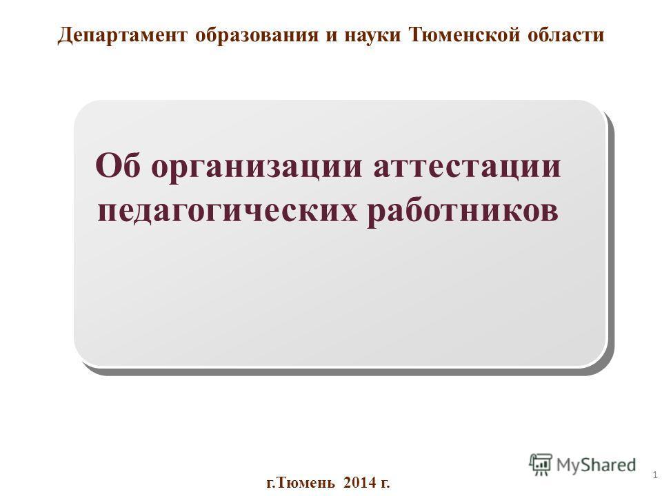 1 Департамент образования и науки Тюменской области Об организации аттестации педагогических работников г.Тюмень 2014 г.