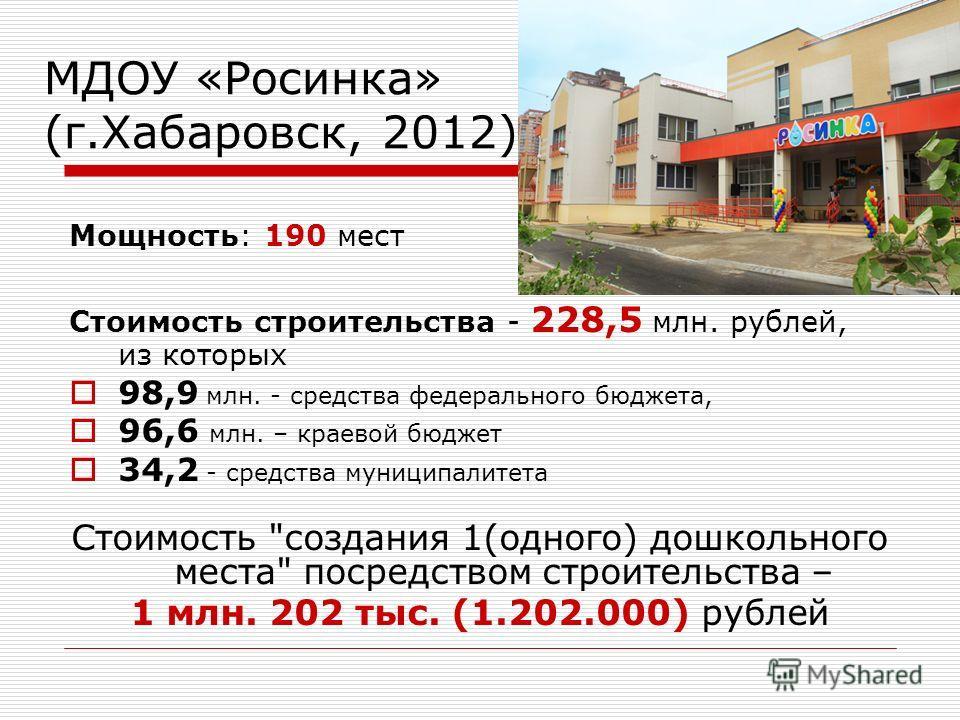 МДОУ «Росинка» (г.Хабаровск, 2012) Мощность: 190 мест Стоимость строительства - 228,5 млн. рублей, из которых 98,9 млн. - средства федерального бюджета, 96,6 млн. – краевой бюджет 34,2 - средства муниципалитета Стоимость