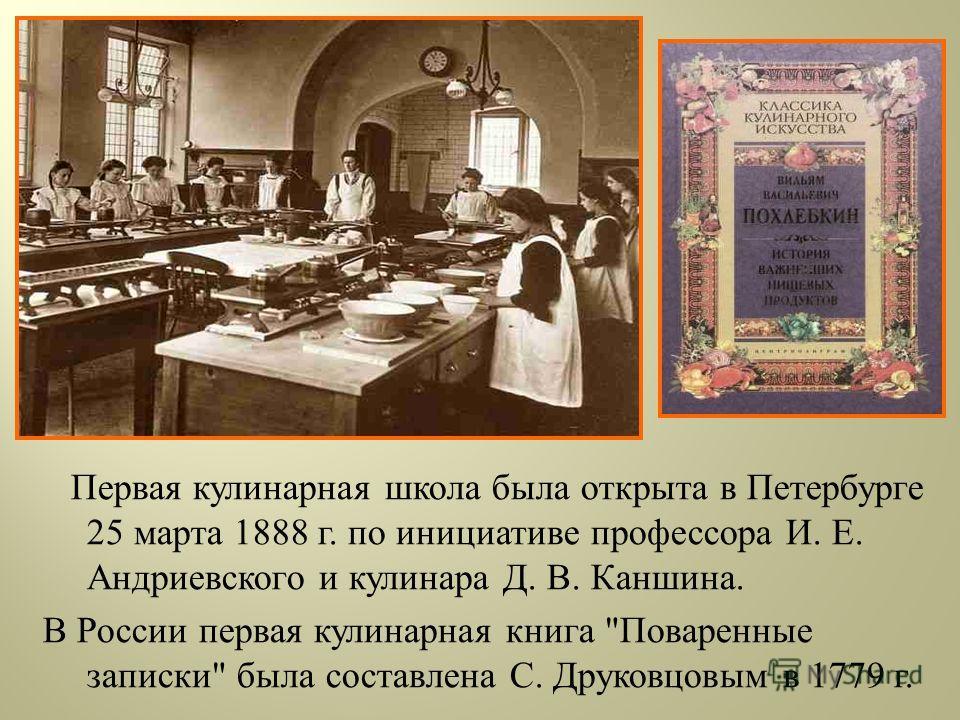 Первая кулинарная школа была открыта в Петербурге 25 марта 1888 г. по инициативе профессора И. Е. Андриевского и кулинара Д. В. Каншина. В России первая кулинарная книга  Поваренные записки  была составлена С. Друковцовым в 1779 г.