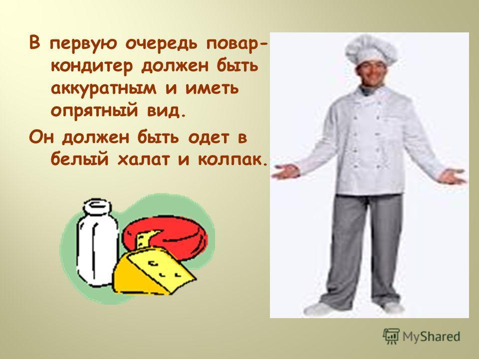 В первую очередь повар- кондитер должен быть аккуратным и иметь опрятный вид. Он должен быть одет в белый халат и колпак.