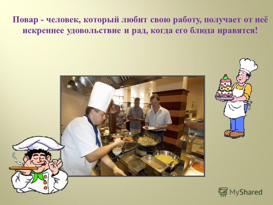 Повар - человек, который любит свою работу, получает от неё искреннее удовольствие и рад, когда его блюда нравятся !