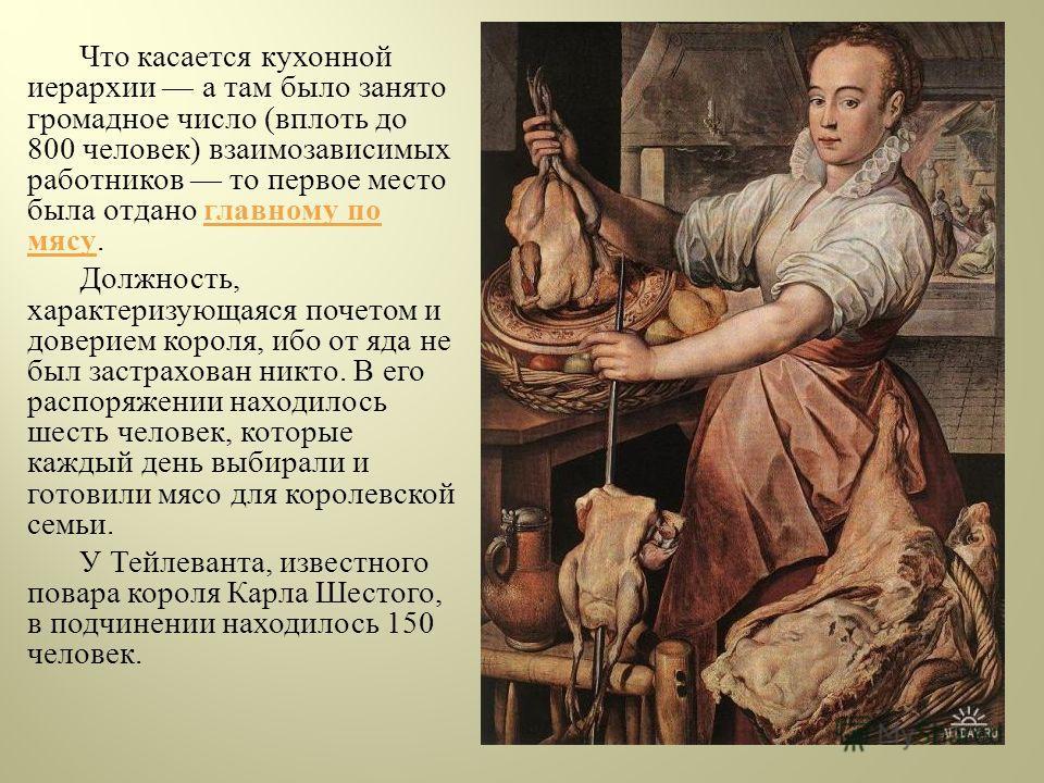 Что касается кухонной иерархии а там было занято громадное число ( вплоть до 800 человек ) взаимозависимых работников то первое место была отдано главному по мясу. Должность, характеризующаяся почетом и доверием короля, ибо от яда не был застрахован