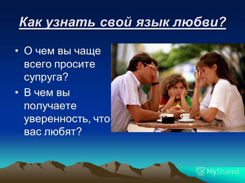 Как узнать свой язык любви? О чем вы чаще всего просите супруга? В чем вы получаете уверенность, что вас любят?