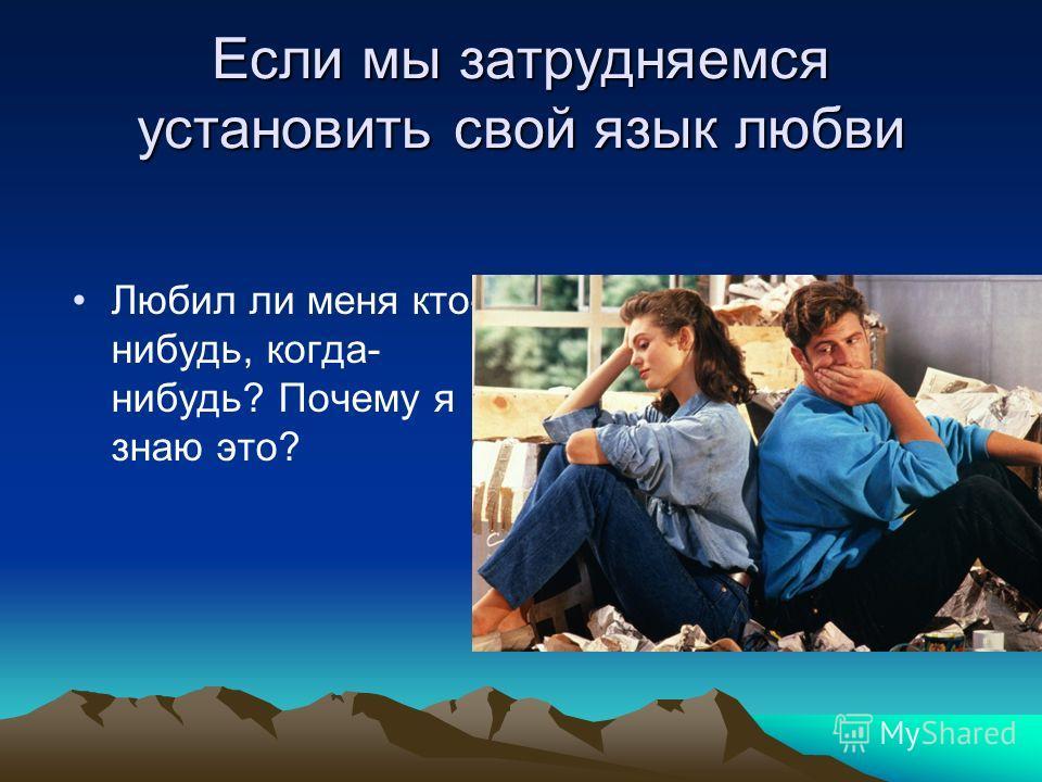 Если мы затрудняемся установить свой язык любви Любил ли меня кто- нибудь, когда- нибудь? Почему я знаю это?