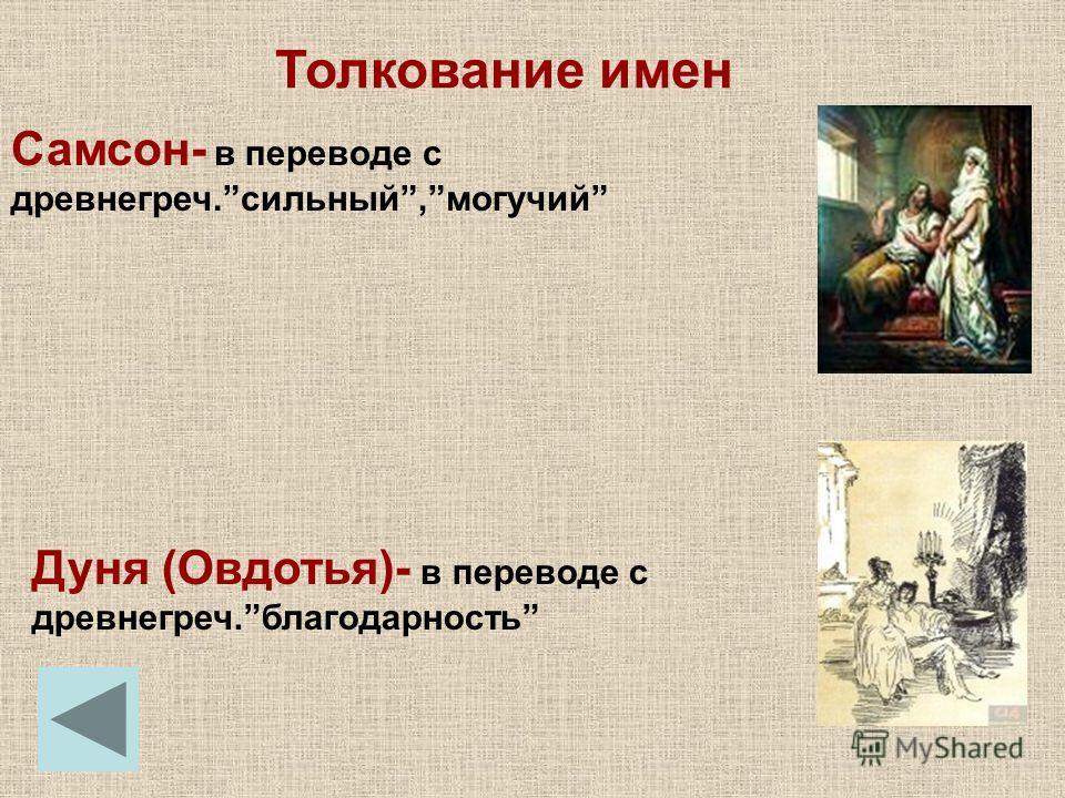 Толкование имен Самсон- в переводе с древнегреч.сильный,могучий Дуня (Овдотья)- в переводе с древнегреч.благодарность