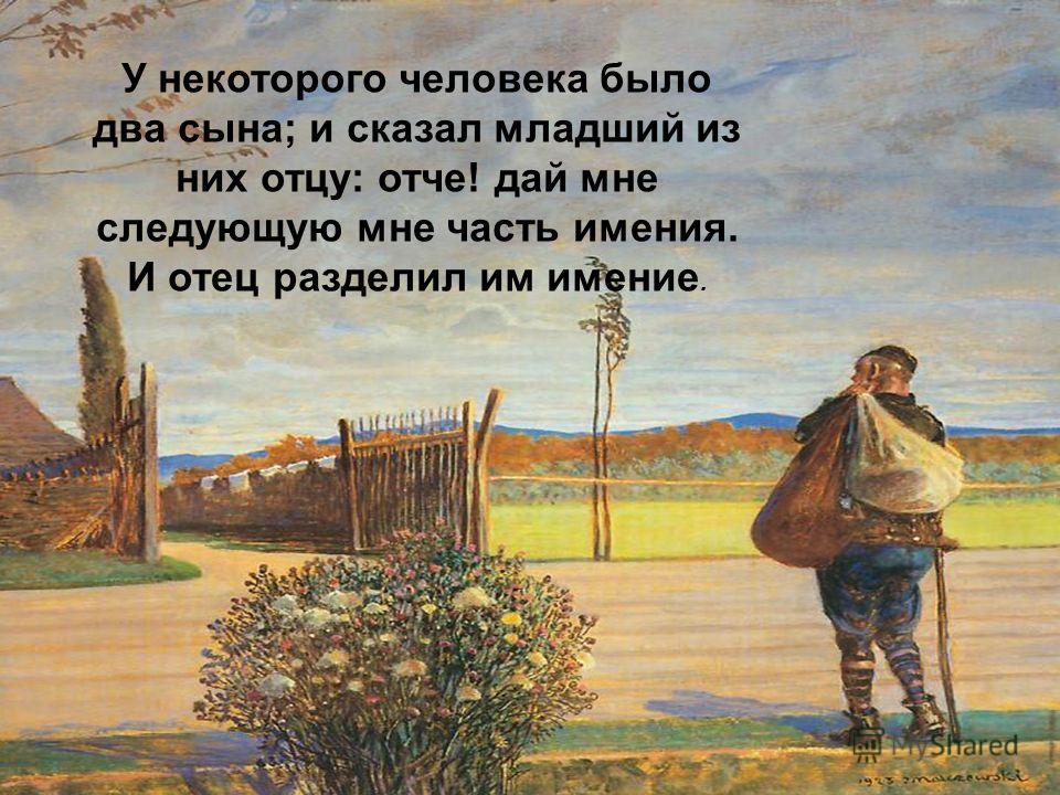У некоторого человека было два сына; и сказал младший из них отцу: отче! дай мне следующую мне часть имения. И отец разделил им имение.