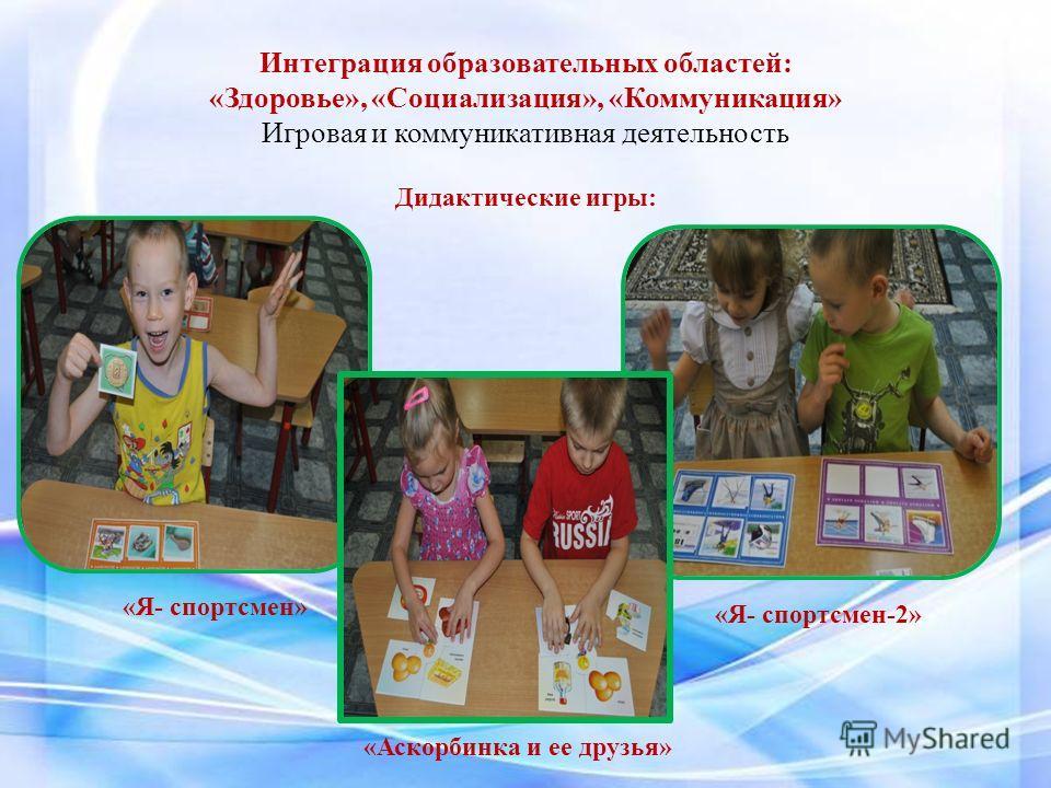Интеграция образовательных областей: «Здоровье», «Социализация», «Коммуникация» Игровая и коммуникативная деятельность Дидактические игры: «Я- спортсмен» «Я- спортсмен-2» «Аскорбинка и ее друзья»