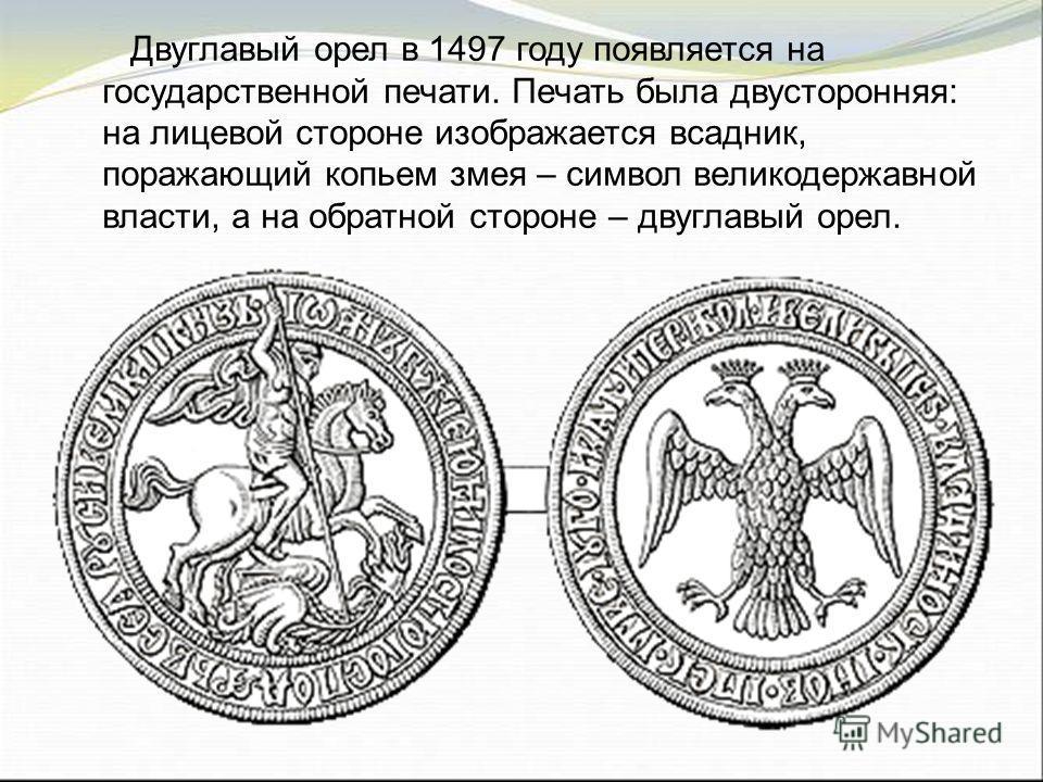 Двуглавый орел в 1497 году появляется на государственной печати. Печать была двусторонняя: на лицевой стороне изображается всадник, поражающий копьем змея – символ великодержавной власти, а на обратной стороне – двуглавый орел.