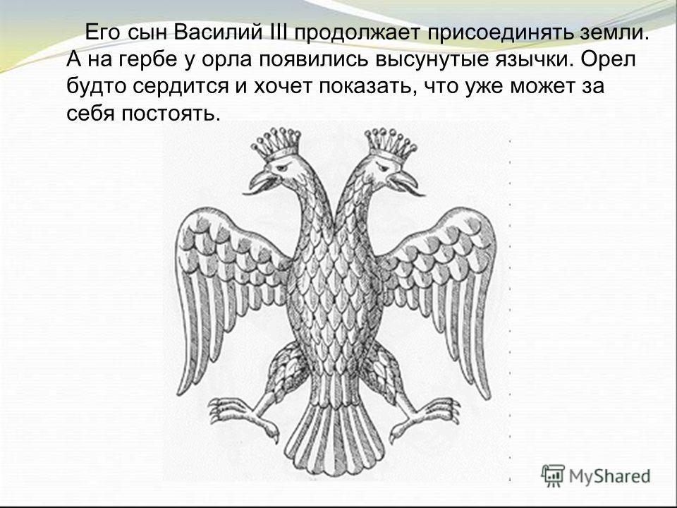 Его сын Василий III продолжает присоединять земли. А на гербе у орла появились высунутые язычки. Орел будто сердится и хочет показать, что уже может за себя постоять.