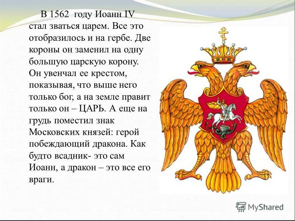 В 1562 году Иоанн IV стал зваться царем. Все это отобразилось и на гербе. Две короны он заменил на одну большую царскую корону. Он увенчал ее крестом, показывая, что выше него только бог, а на земле правит только он – ЦАРЬ. А еще на грудь поместил зн