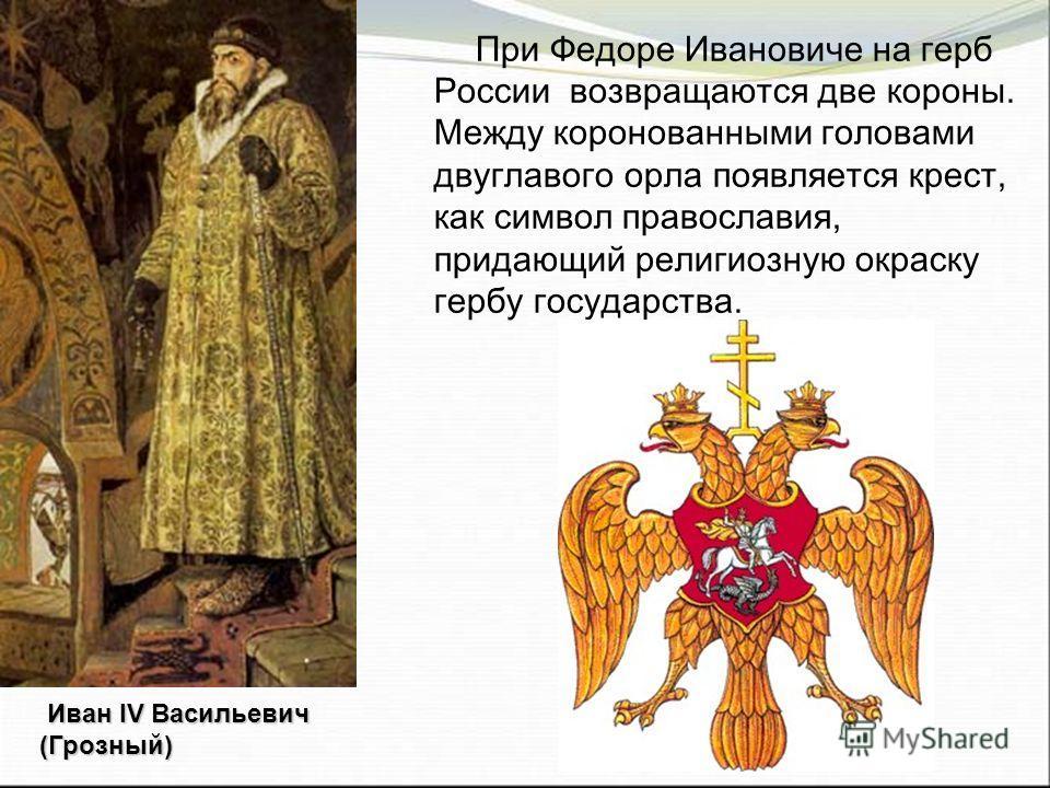 При Федоре Ивановиче на герб России возвращаются две короны. Между коронованными головами двуглавого орла появляется крест, как символ православия, придающий религиозную окраску гербу государства. Иван IV Васильевич (Грозный)