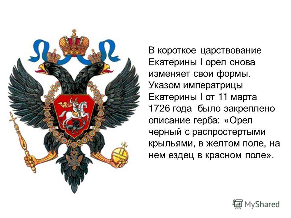 В короткое царствование Екатерины I орел снова изменяет свои формы. Указом императрицы Екатерины I от 11 марта 1726 года было закреплено описание герба: «Орел черный с распростертыми крыльями, в желтом поле, на нем ездец в красном поле».