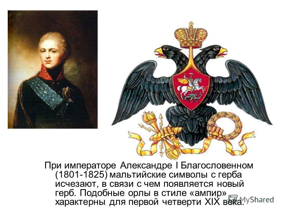При императоре Александре I Благословенном (1801-1825) мальтийские символы с герба исчезают, в связи с чем появляется новый герб. Подобные орлы в стиле «ампир» характерны для первой четверти XIX века.