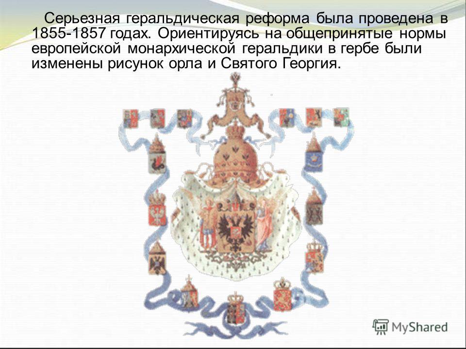 Серьезная геральдическая реформа была проведена в 1855-1857 годах. Ориентируясь на общепринятые нормы европейской монархической геральдики в гербе были изменены рисунок орла и Святого Георгия.