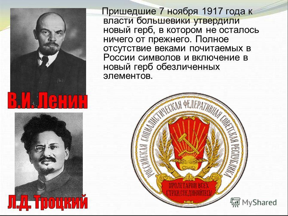 Пришедшие 7 ноября 1917 года к власти большевики утвердили новый герб, в котором не осталось ничего от прежнего. Полное отсутствие веками почитаемых в России символов и включение в новый герб обезличенных элементов.