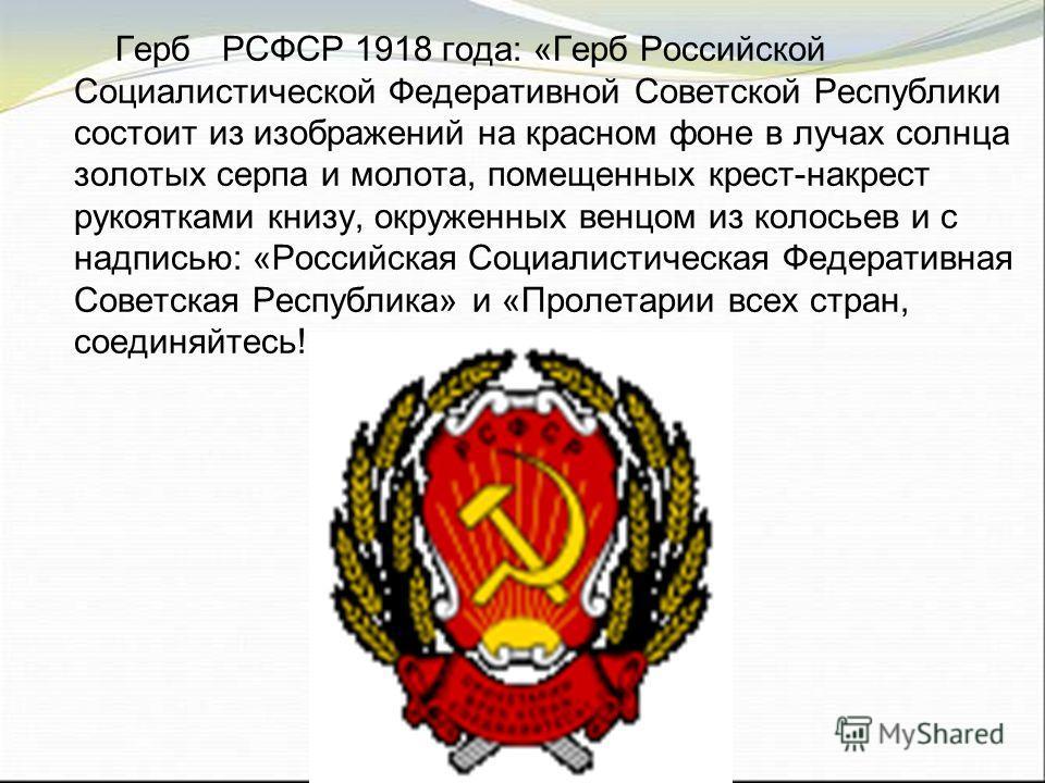 Герб РСФСР 1918 года: «Герб Российской Социалистической Федеративной Советской Республики состоит из изображений на красном фоне в лучах солнца золотых серпа и молота, помещенных крест-накрест рукоятками книзу, окруженных венцом из колосьев и с надпи