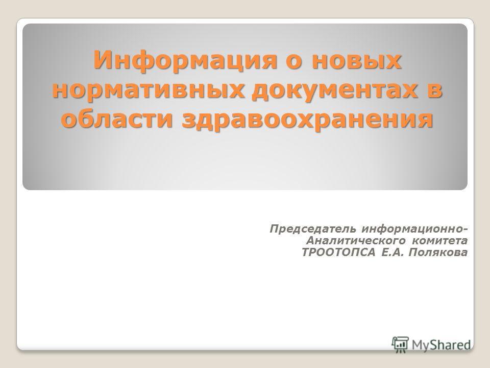 Информация о новых нормативных документах в области здравоохранения Председатель информационно- Аналитического комитета ТРООТОПСА Е.А. Полякова