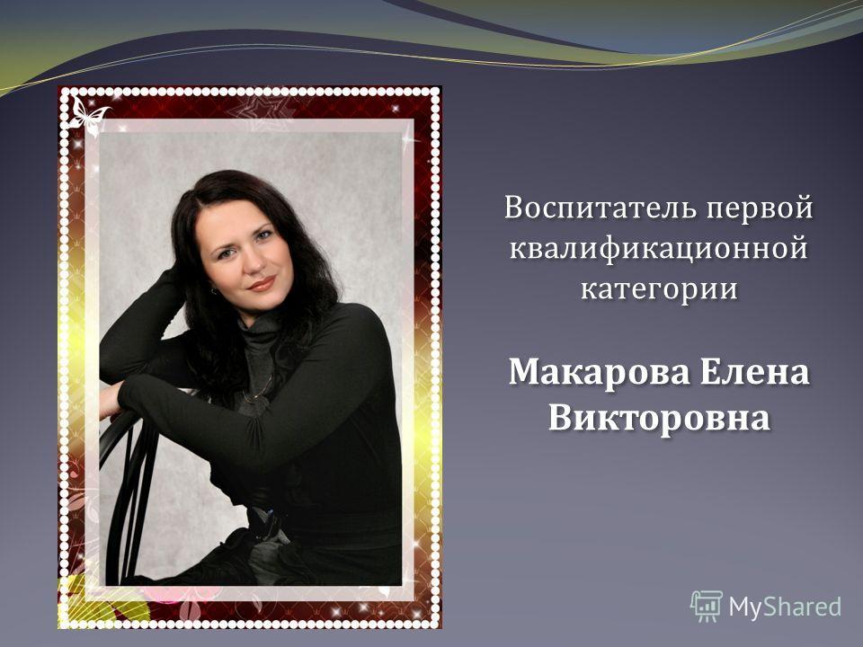 Воспитатель первой квалификационной категории Макарова Елена Викторовна Воспитатель первой квалификационной категории Макарова Елена Викторовна